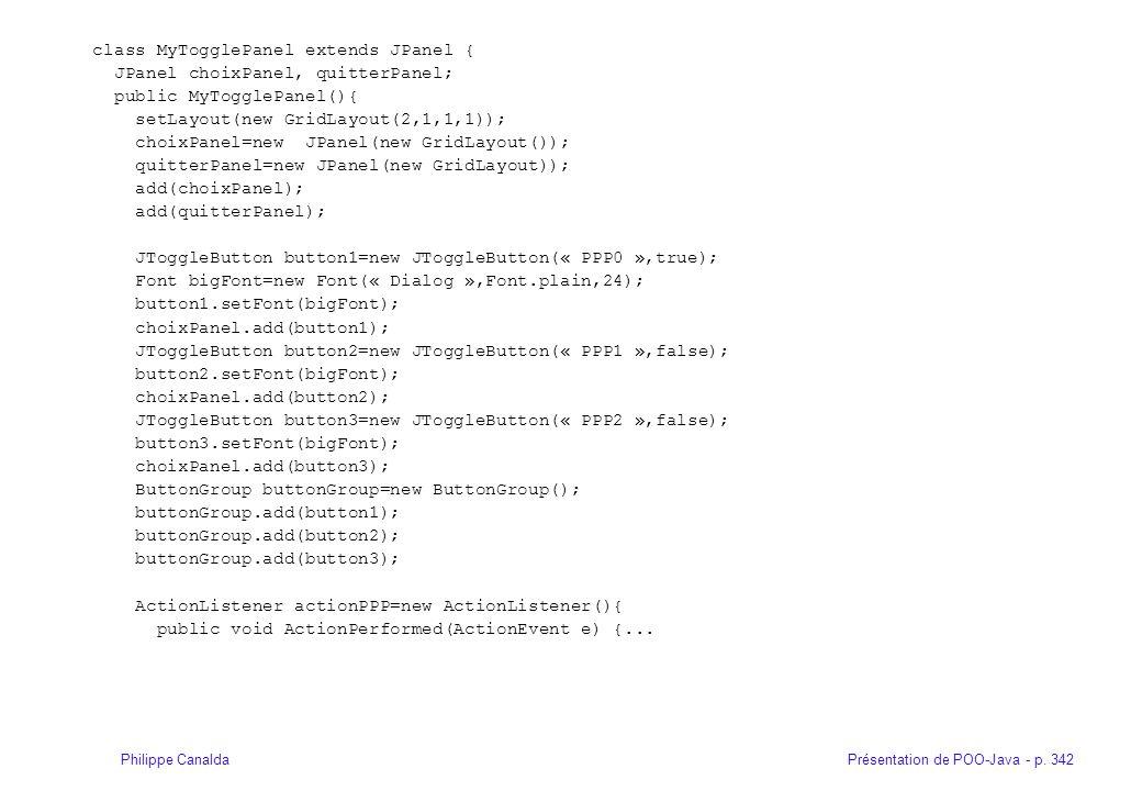 Présentation de POO-Java - p. 342Philippe Canalda class MyTogglePanel extends JPanel { JPanel choixPanel, quitterPanel; public MyTogglePanel(){ setLay