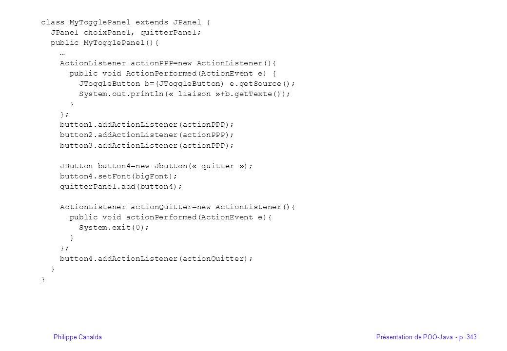 Présentation de POO-Java - p. 343Philippe Canalda class MyTogglePanel extends JPanel { JPanel choixPanel, quitterPanel; public MyTogglePanel(){ … Acti