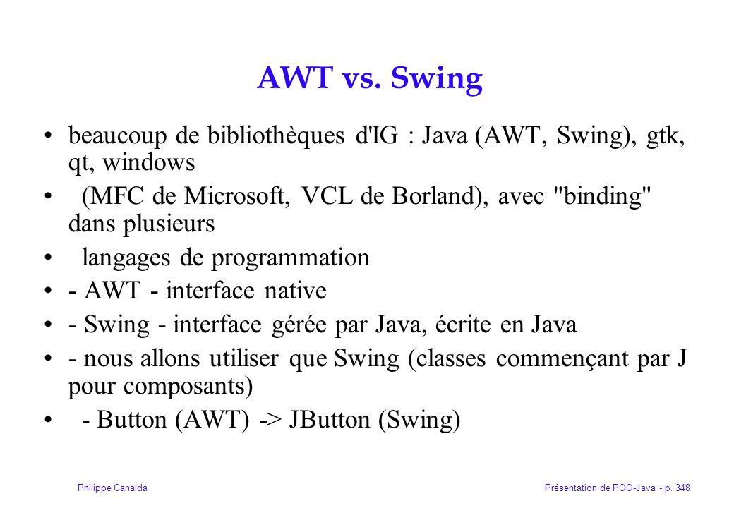 Présentation de POO-Java - p. 348Philippe Canalda AWT vs. Swing beaucoup de bibliothèques d'IG : Java (AWT, Swing), gtk, qt, windows (MFC de Microsoft