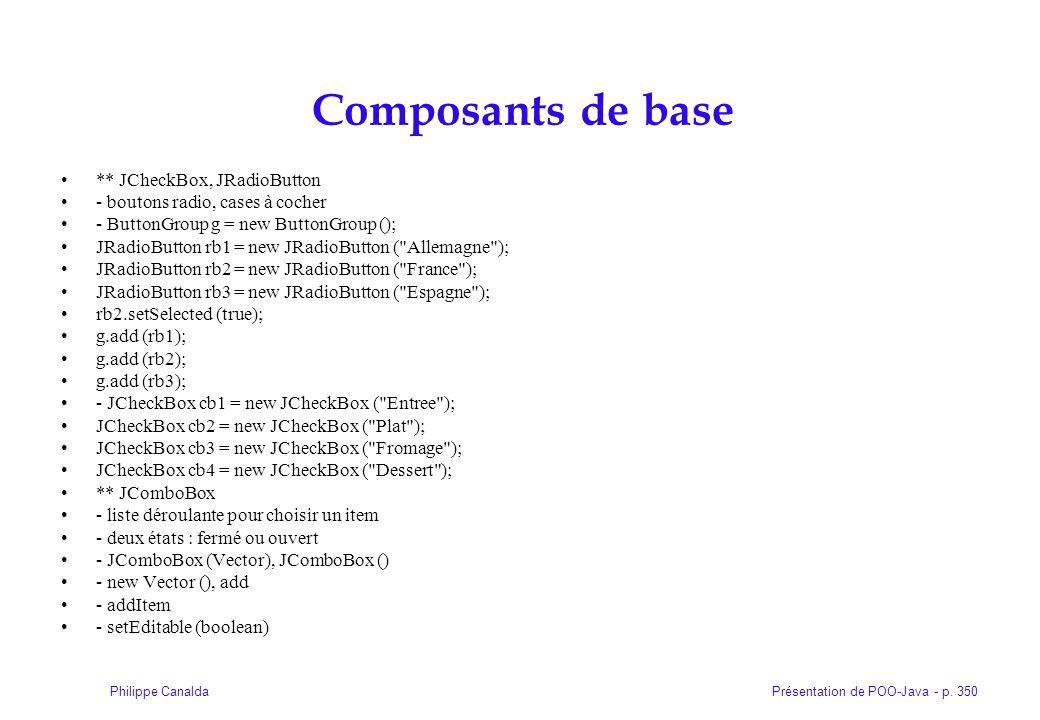 Présentation de POO-Java - p. 350Philippe Canalda Composants de base ** JCheckBox, JRadioButton - boutons radio, cases à cocher - ButtonGroup g = new