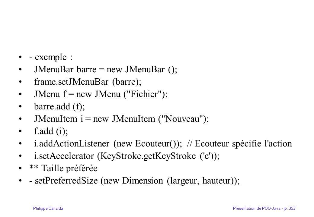 Présentation de POO-Java - p. 353Philippe Canalda - exemple : JMenuBar barre = new JMenuBar (); frame.setJMenuBar (barre); JMenu f = new JMenu (