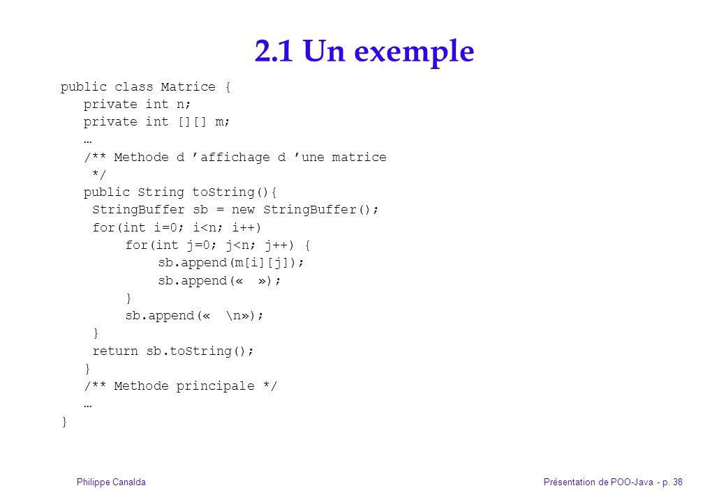 Présentation de POO-Java - p. 38Philippe Canalda 2.1 Un exemple public class Matrice { private int n; private int [][] m; … /** Methode d affichage d