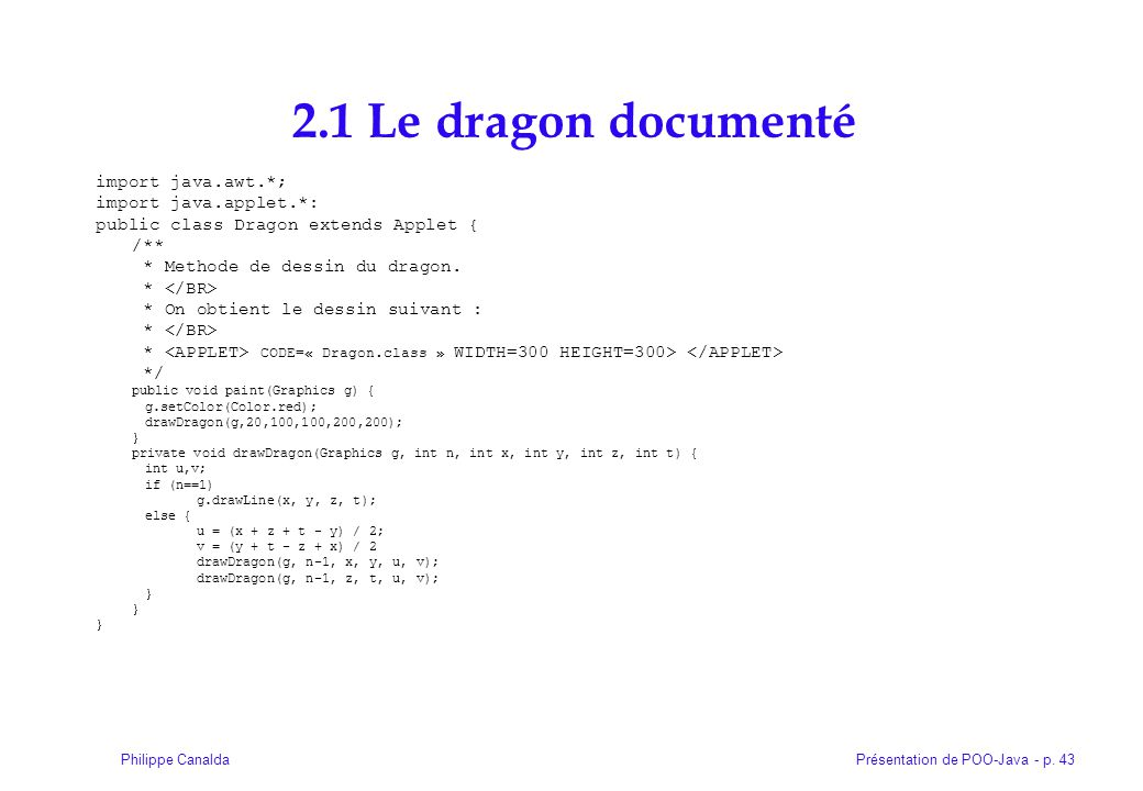 Présentation de POO-Java - p. 43Philippe Canalda 2.1 Le dragon documenté import java.awt.*; import java.applet.*: public class Dragon extends Applet {