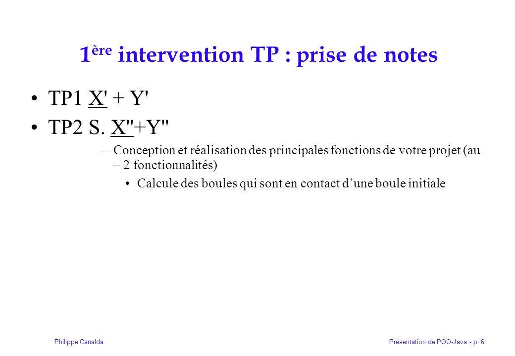 Présentation de POO-Java - p. 6Philippe Canalda 1 ère intervention TP : prise de notes TP1 X' + Y' TP2 S. X''+Y'' –Conception et réalisation des princ