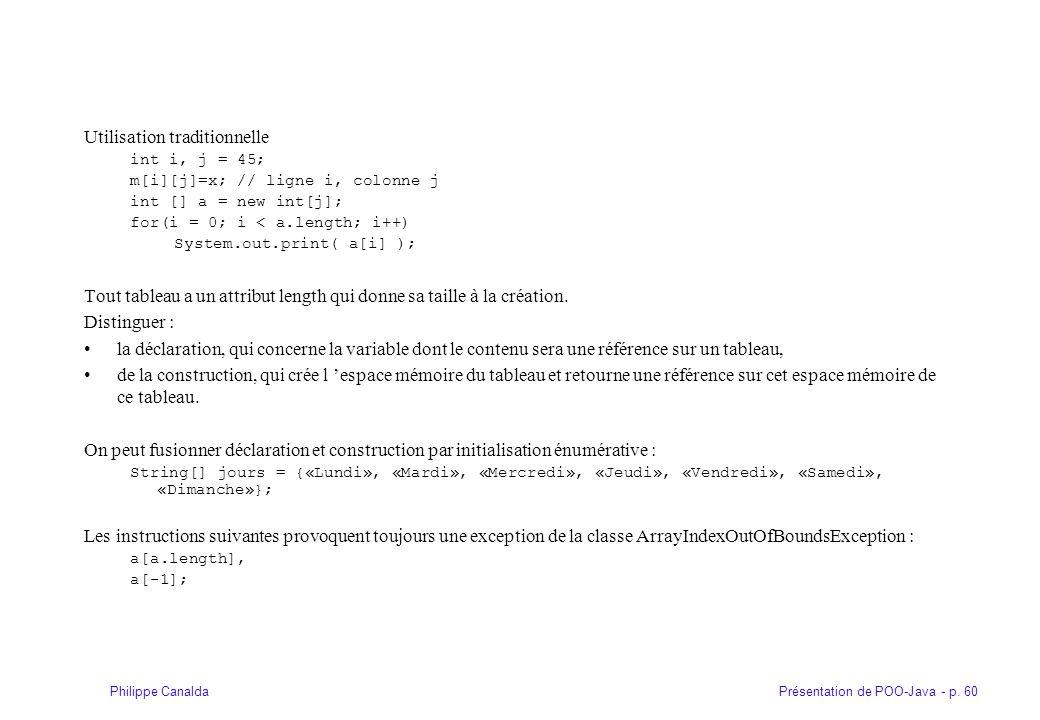 Présentation de POO-Java - p. 60Philippe Canalda Utilisation traditionnelle int i, j = 45; m[i][j]=x; // ligne i, colonne j int [] a = new int[j]; for