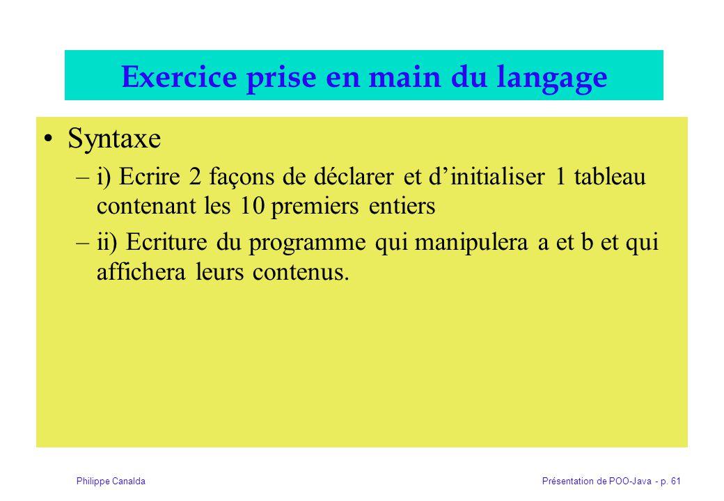 Présentation de POO-Java - p. 61Philippe Canalda Exercice prise en main du langage Syntaxe –i) Ecrire 2 façons de déclarer et dinitialiser 1 tableau c