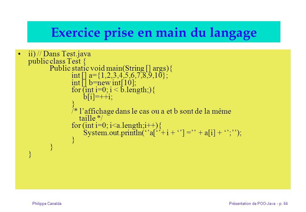 Présentation de POO-Java - p. 64Philippe Canalda Exercice prise en main du langage ii) // Dans Test.java public class Test { Public static void main(S