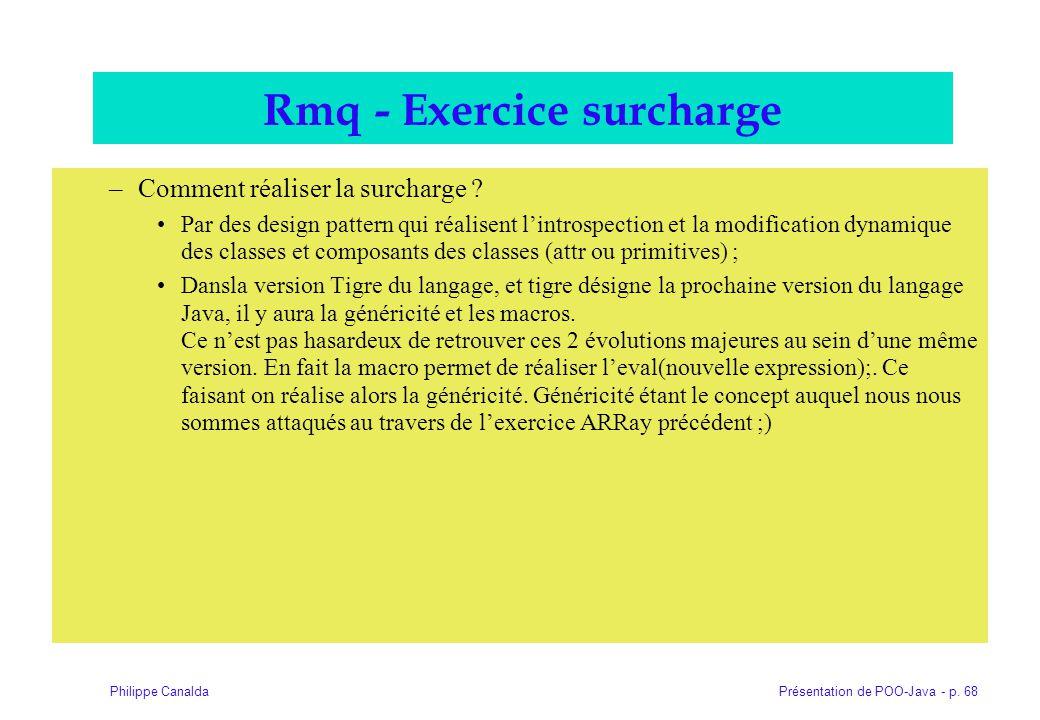 Présentation de POO-Java - p. 68Philippe Canalda Rmq - Exercice surcharge –Comment réaliser la surcharge ? Par des design pattern qui réalisent lintro