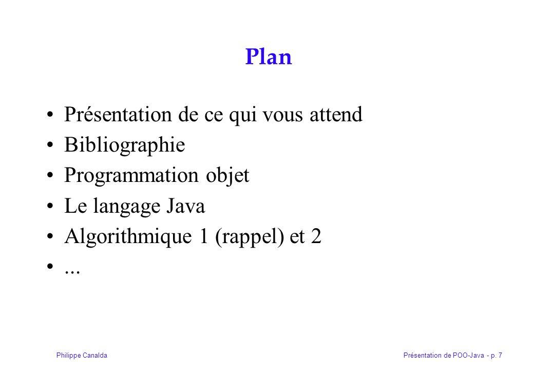 Présentation de POO-Java - p. 7Philippe Canalda Plan Présentation de ce qui vous attend Bibliographie Programmation objet Le langage Java Algorithmiqu