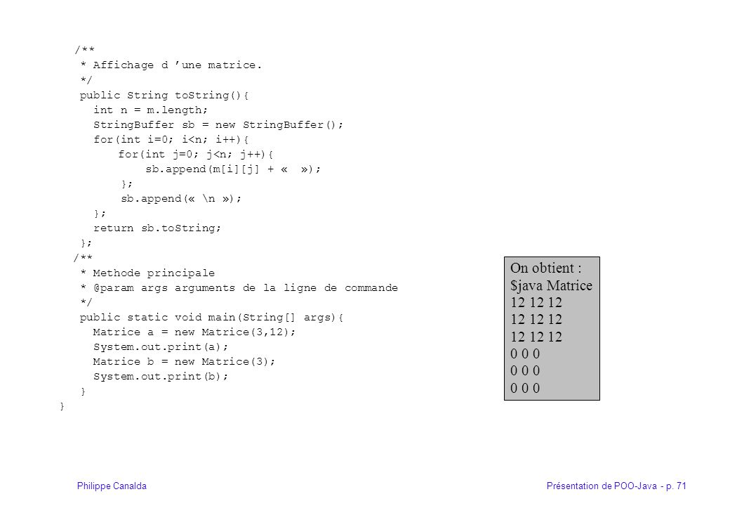 Présentation de POO-Java - p. 71Philippe Canalda /** * Affichage d une matrice. */ public String toString(){ int n = m.length; StringBuffer sb = new S