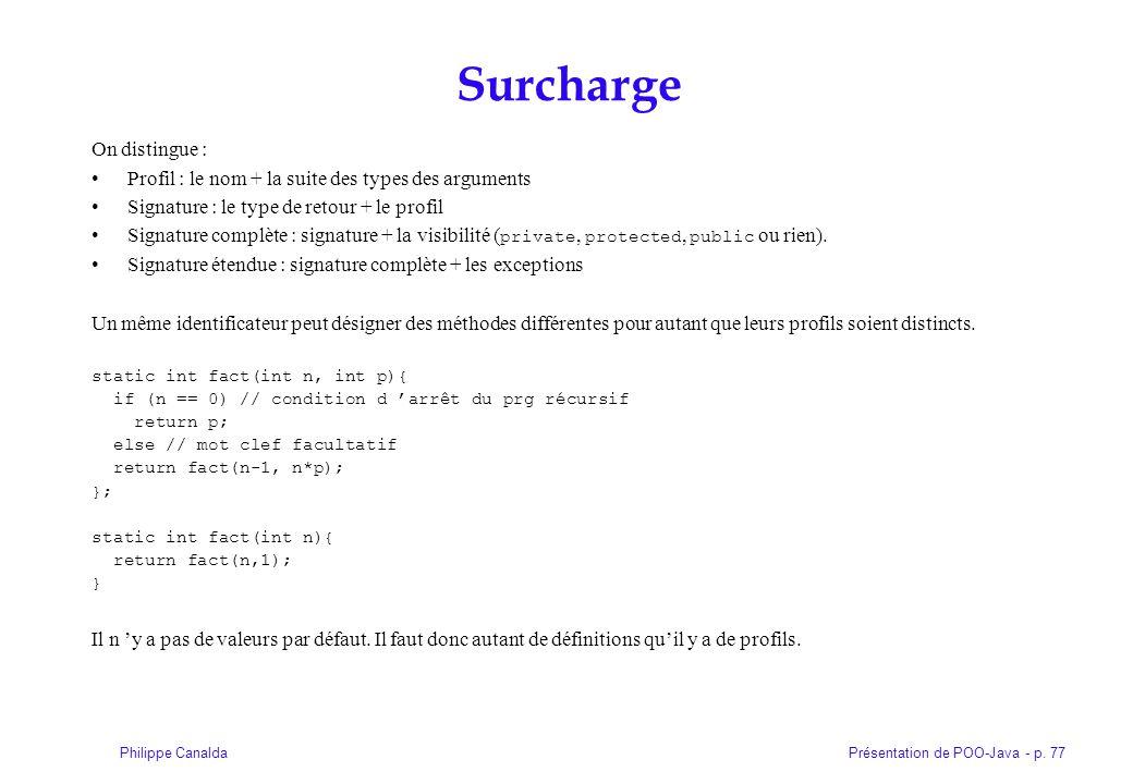 Présentation de POO-Java - p. 77Philippe Canalda Surcharge On distingue : Profil : le nom + la suite des types des arguments Signature : le type de re