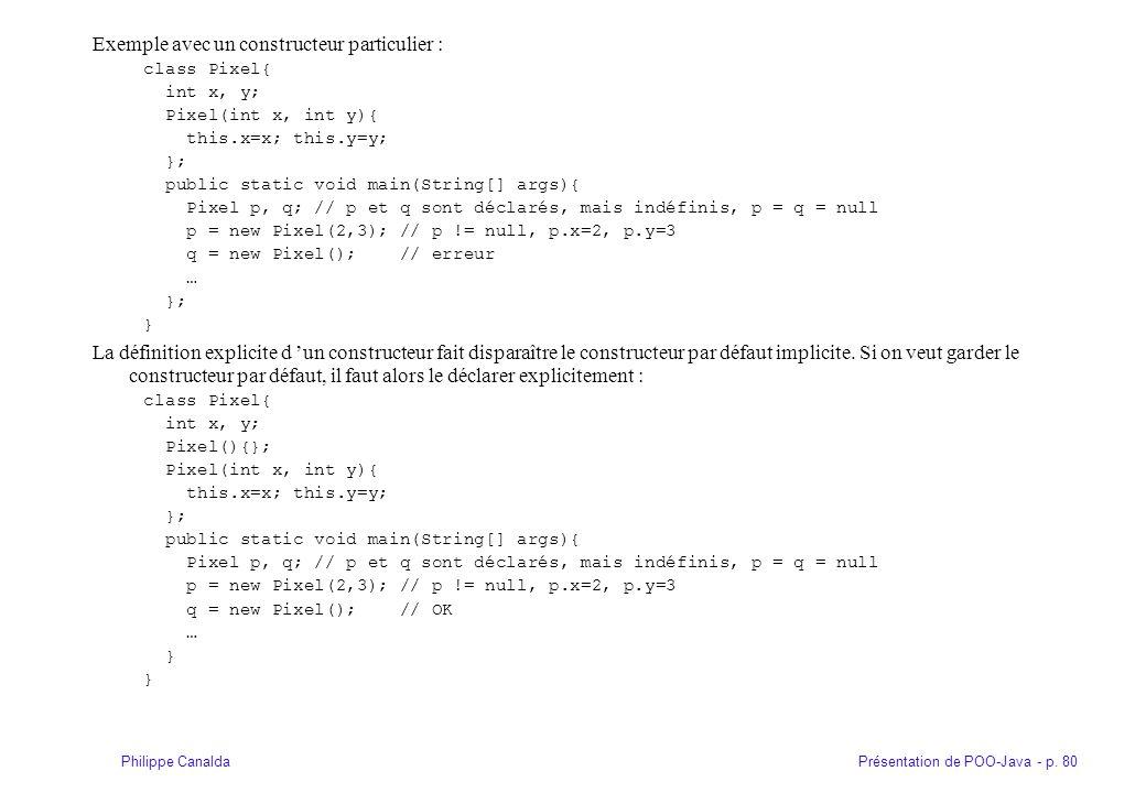 Présentation de POO-Java - p. 80Philippe Canalda Exemple avec un constructeur particulier : class Pixel{ int x, y; Pixel(int x, int y){ this.x=x; this