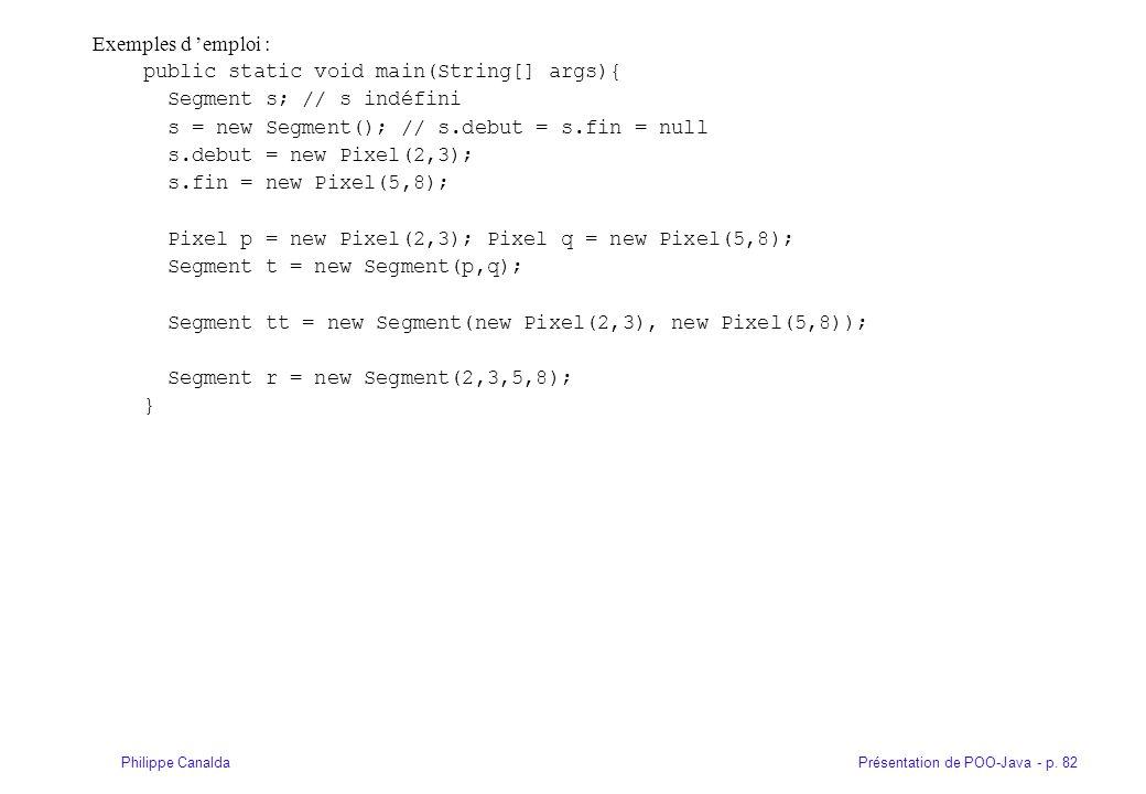 Présentation de POO-Java - p. 82Philippe Canalda Exemples d emploi : public static void main(String[] args){ Segment s; // s indéfini s = new Segment(