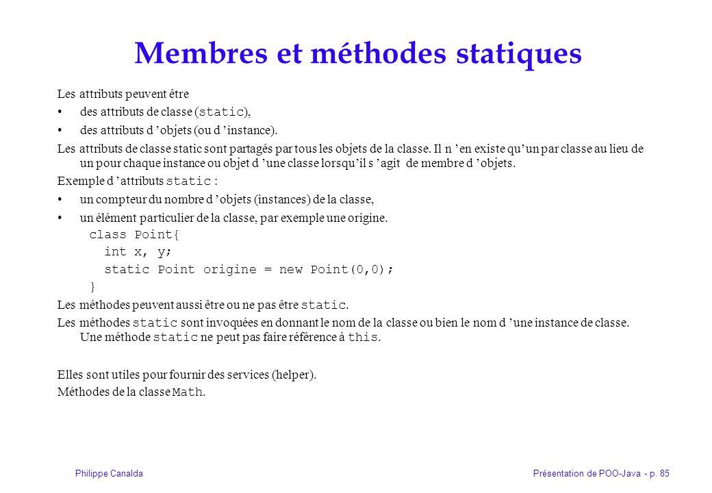 Présentation de POO-Java - p. 85Philippe Canalda Membres et méthodes statiques Les attributs peuvent être des attributs de classe ( static ), des attr