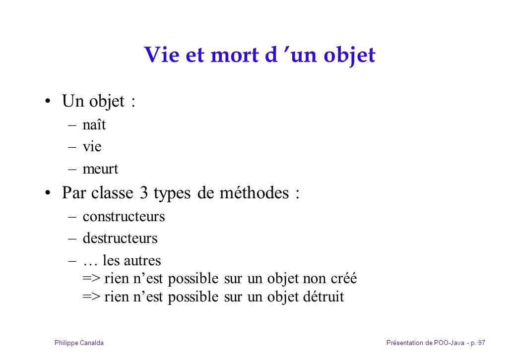 Présentation de POO-Java - p. 97Philippe Canalda Vie et mort d un objet Un objet : –naît –vie –meurt Par classe 3 types de méthodes : –constructeurs –