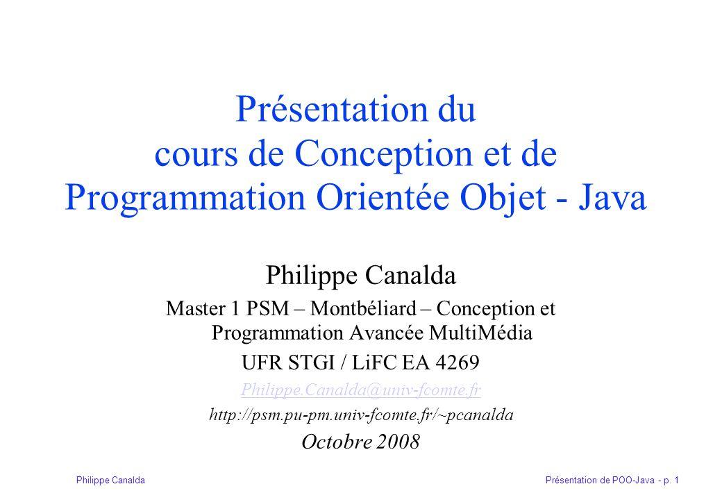 Présentation de POO-Java - p. 1Philippe Canalda Présentation du cours de Conception et de Programmation Orientée Objet - Java Philippe Canalda Master