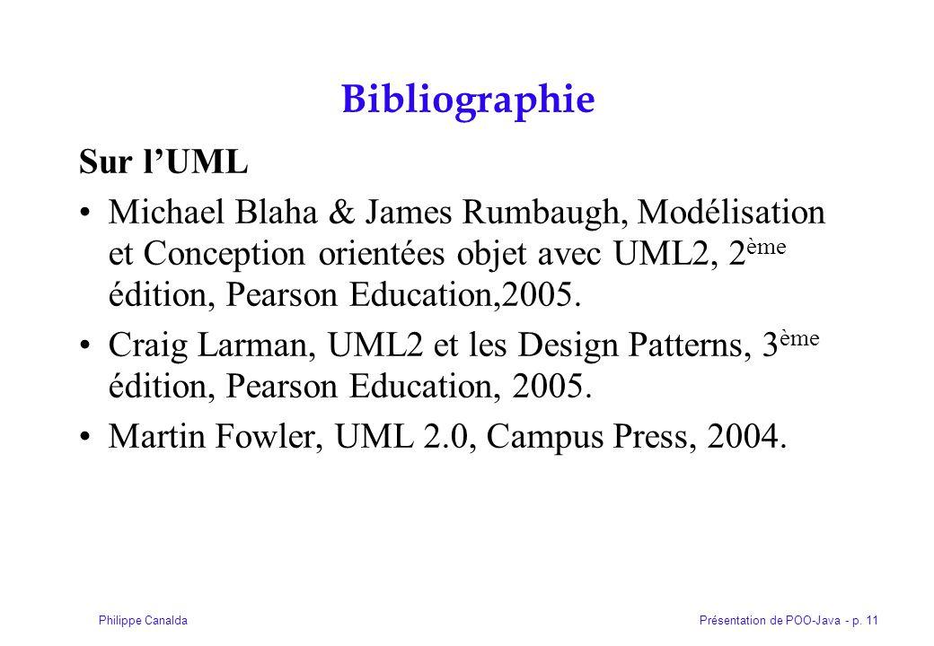 Présentation de POO-Java - p. 11Philippe Canalda Bibliographie Sur lUML Michael Blaha & James Rumbaugh, Modélisation et Conception orientées objet ave