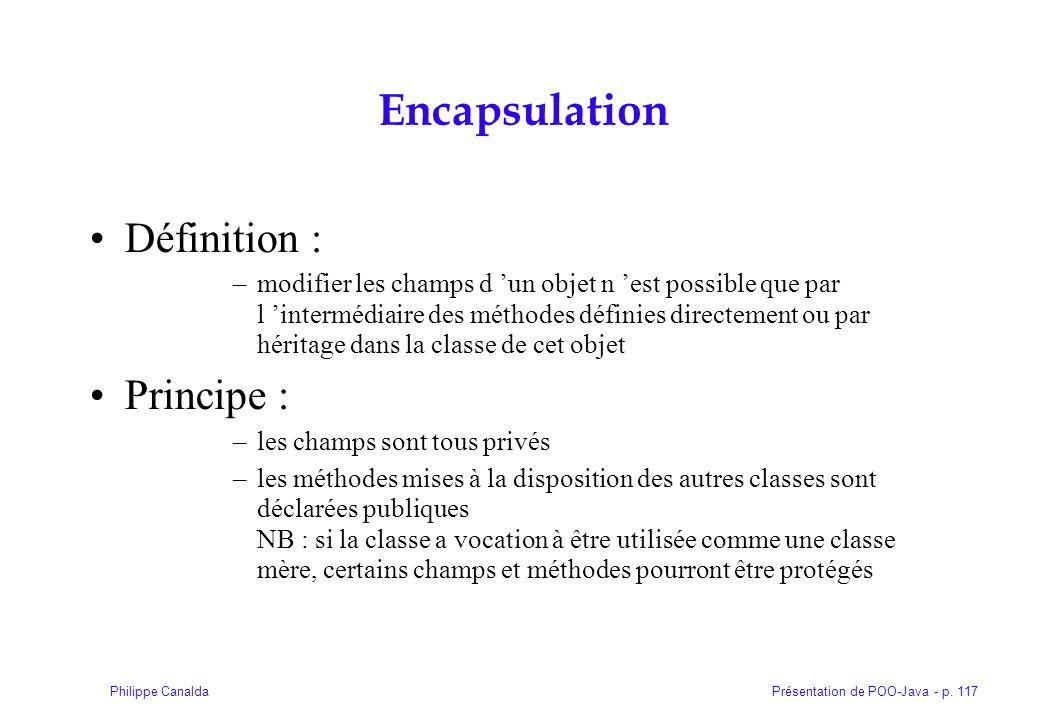 Présentation de POO-Java - p. 117Philippe Canalda Encapsulation Définition : –modifier les champs d un objet n est possible que par l intermédiaire de
