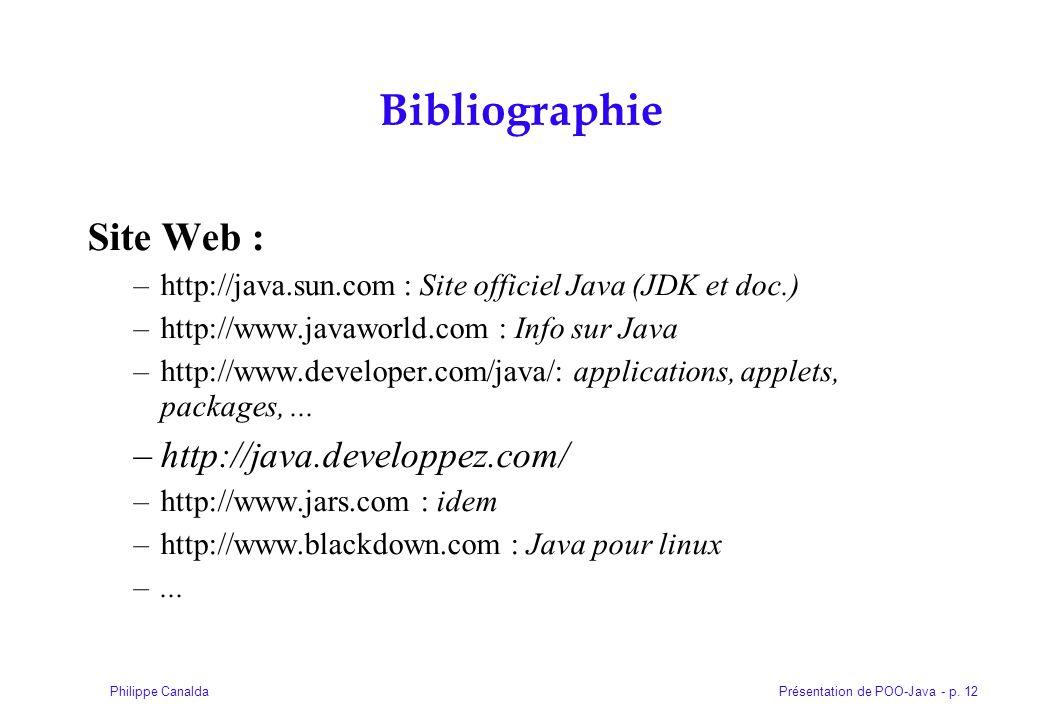 Présentation de POO-Java - p. 12Philippe Canalda Bibliographie Site Web : –http://java.sun.com : Site officiel Java (JDK et doc.) –http://www.javaworl