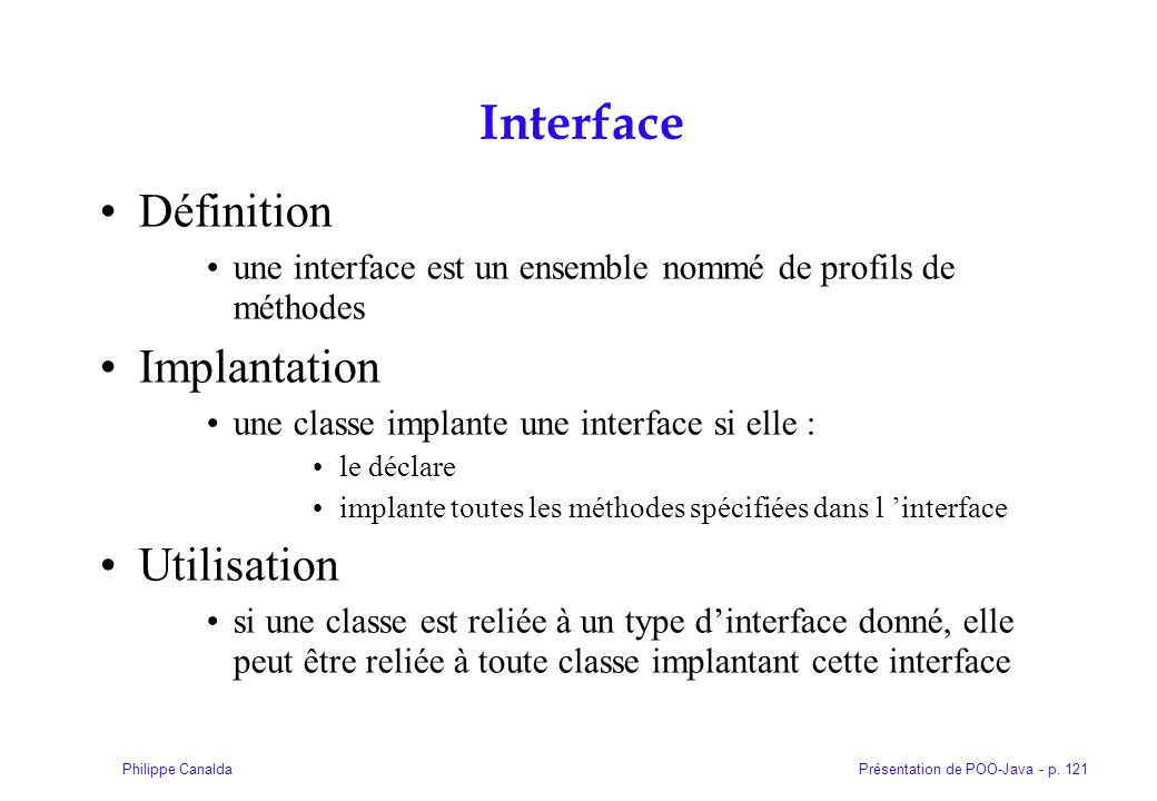 Présentation de POO-Java - p. 121Philippe Canalda Interface Définition une interface est un ensemble nommé de profils de méthodes Implantation une cla