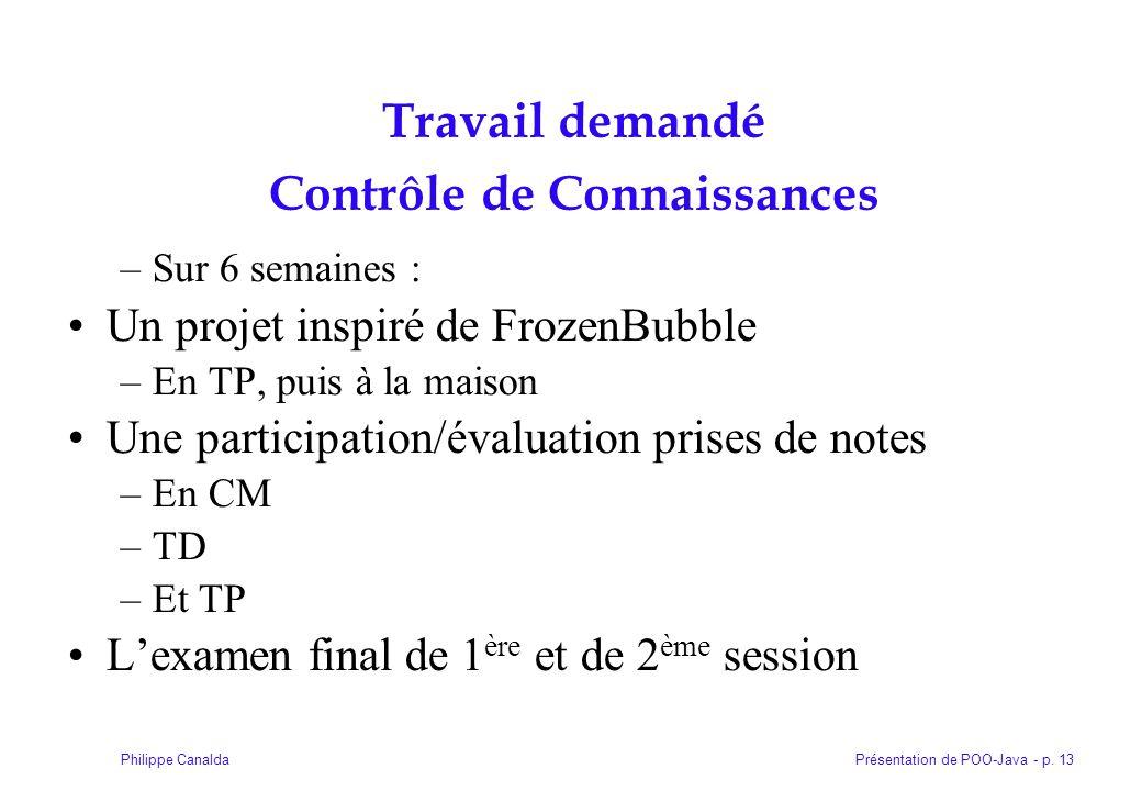 Présentation de POO-Java - p. 13Philippe Canalda Travail demandé Contrôle de Connaissances –Sur 6 semaines : Un projet inspiré de FrozenBubble –En TP,