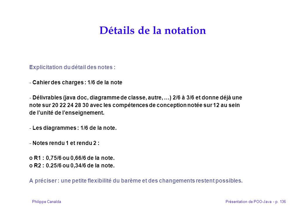 Présentation de POO-Java - p. 136Philippe Canalda Explicitation du détail des notes : Cahier des charges : 1/6 de la note Délivrables (java doc, diagr