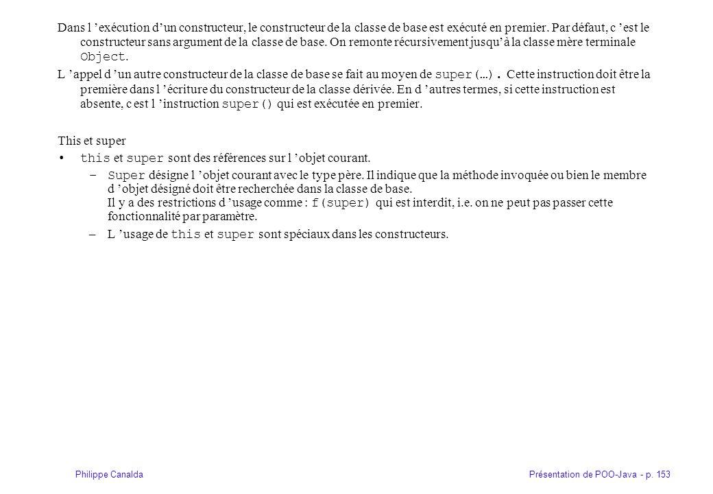 Présentation de POO-Java - p. 153Philippe Canalda Dans l exécution dun constructeur, le constructeur de la classe de base est exécuté en premier. Par
