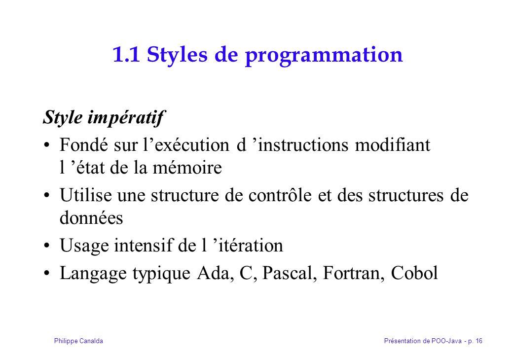 Présentation de POO-Java - p. 16Philippe Canalda 1.1 Styles de programmation Style impératif Fondé sur lexécution d instructions modifiant l état de l
