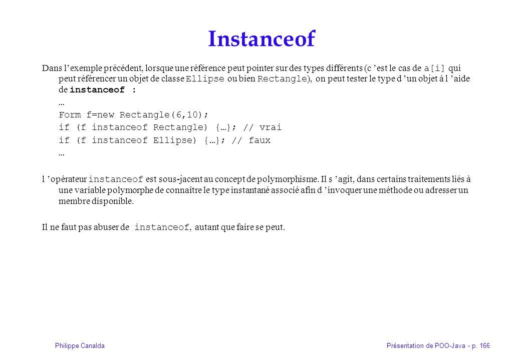 Présentation de POO-Java - p. 166Philippe Canalda Instanceof Dans lexemple précédent, lorsque une référence peut pointer sur des types différents (c e