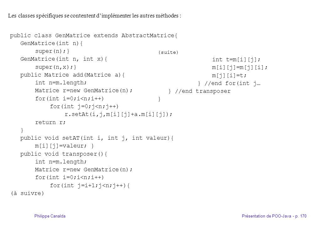 Présentation de POO-Java - p. 170Philippe Canalda Les classes spécifiques se contentent dimplémenter les autres méthodes : public class GenMatrice ext