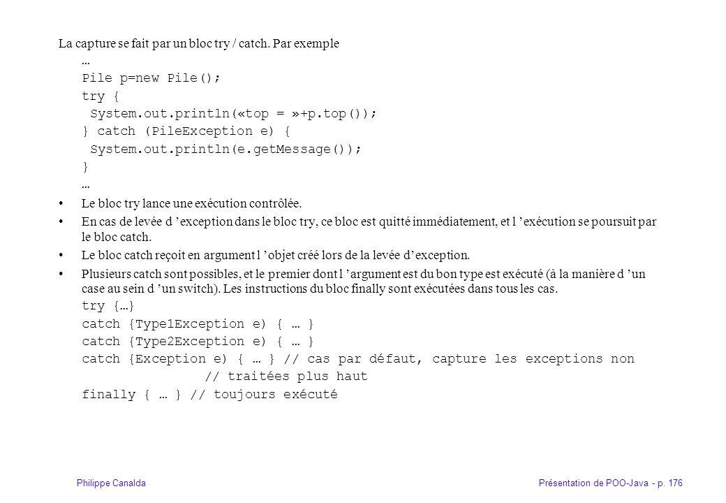 Présentation de POO-Java - p. 176Philippe Canalda La capture se fait par un bloc try / catch. Par exemple … Pile p=new Pile(); try { System.out.printl