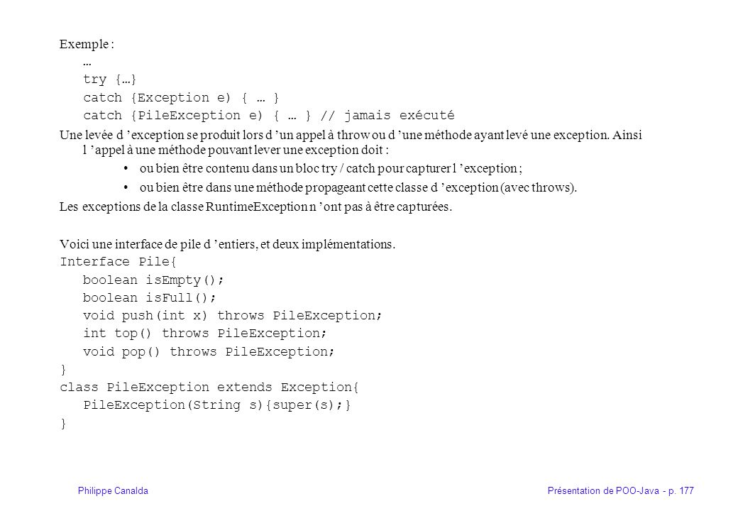 Présentation de POO-Java - p. 177Philippe Canalda Exemple : … try {…} catch {Exception e) { … } catch {PileException e) { … } // jamais exécuté Une le