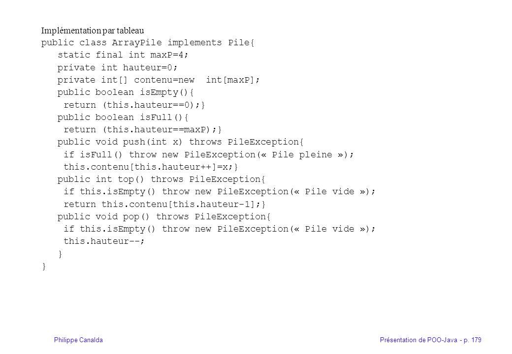 Présentation de POO-Java - p. 179Philippe Canalda Implémentation par tableau public class ArrayPile implements Pile{ static final int maxP=4; private
