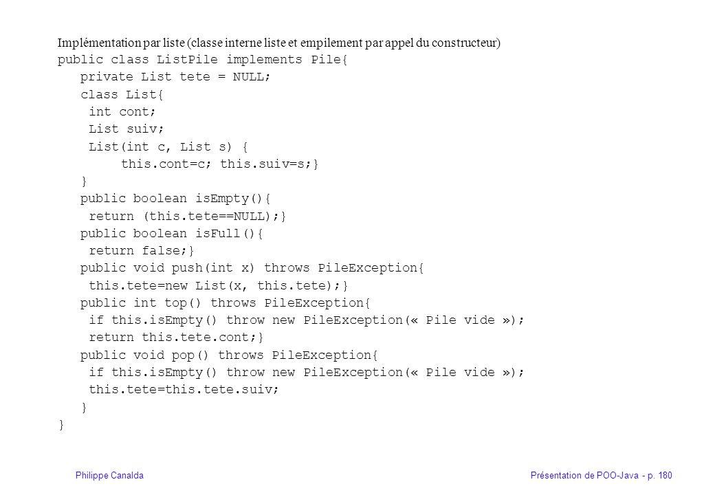 Présentation de POO-Java - p. 180Philippe Canalda Implémentation par liste (classe interne liste et empilement par appel du constructeur) public class
