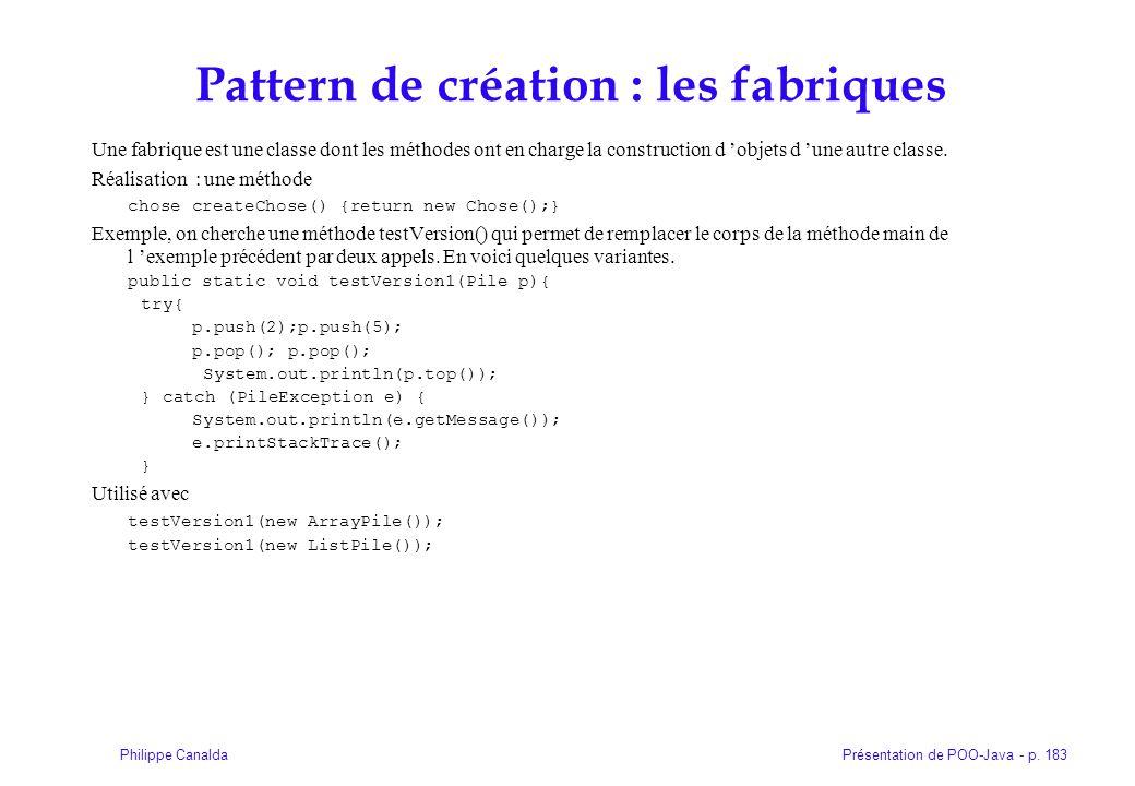 Présentation de POO-Java - p. 183Philippe Canalda Pattern de création : les fabriques Une fabrique est une classe dont les méthodes ont en charge la c