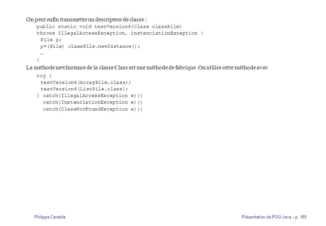 Présentation de POO-Java - p. 185Philippe Canalda On peut enfin transmettre un descripteur de classe : public static void testVersion4(Class classPile