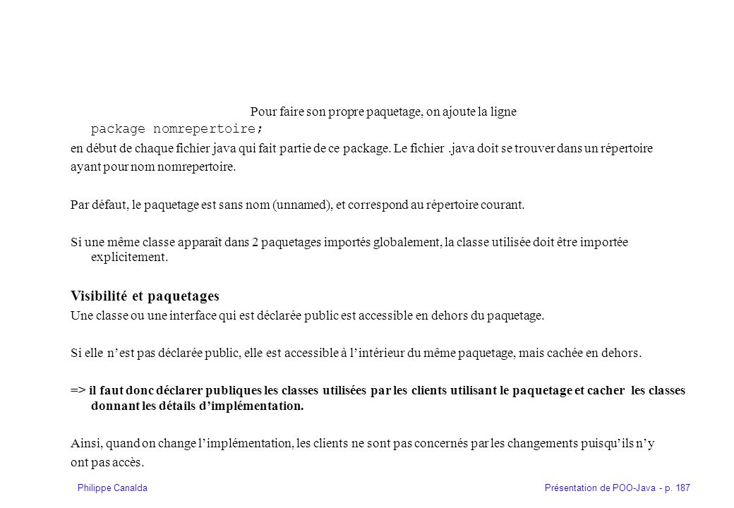 Présentation de POO-Java - p. 187Philippe Canalda Pour faire son propre paquetage, on ajoute la ligne package nomrepertoire; en début de chaque fichie