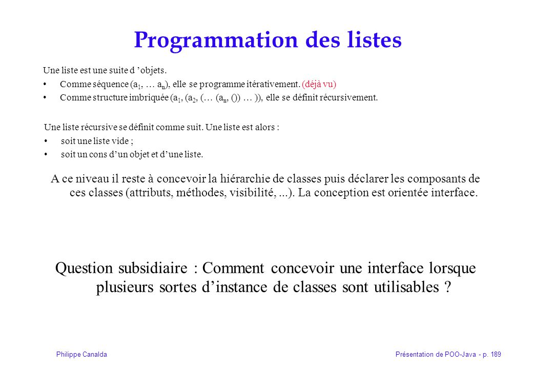 Présentation de POO-Java - p. 189Philippe Canalda Programmation des listes Une liste est une suite d objets. Comme séquence (a 1, … a n ), elle se pro