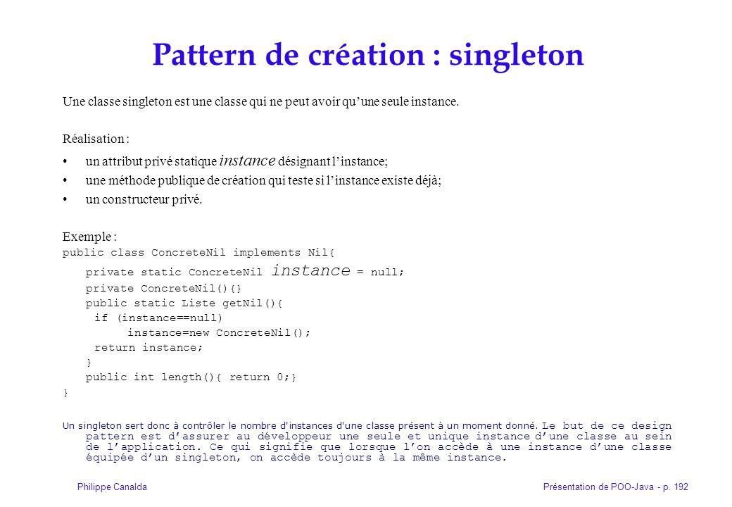 Présentation de POO-Java - p. 192Philippe Canalda Pattern de création : singleton Une classe singleton est une classe qui ne peut avoir quune seule in
