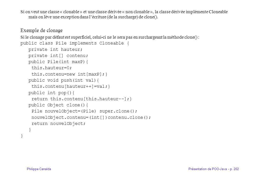 Présentation de POO-Java - p. 202Philippe Canalda Si on veut une classe « clonable » et une classe dérivée « non clonable », la classe dérivée impléme