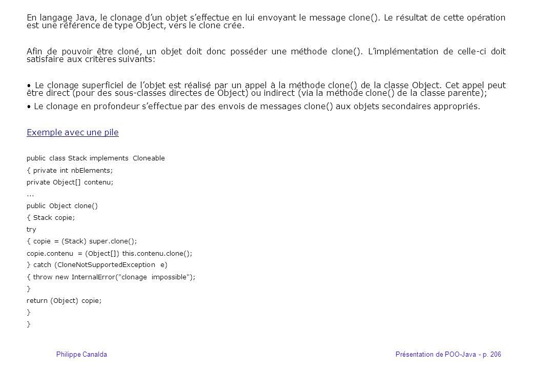 Présentation de POO-Java - p. 206Philippe Canalda En langage Java, le clonage dun objet seffectue en lui envoyant le message clone(). Le résultat de c