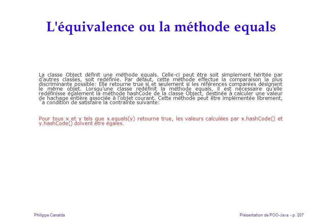 Présentation de POO-Java - p. 207Philippe Canalda L'équivalence ou la méthode equals La classe Object définit une méthode equals. Celle-ci peut être s