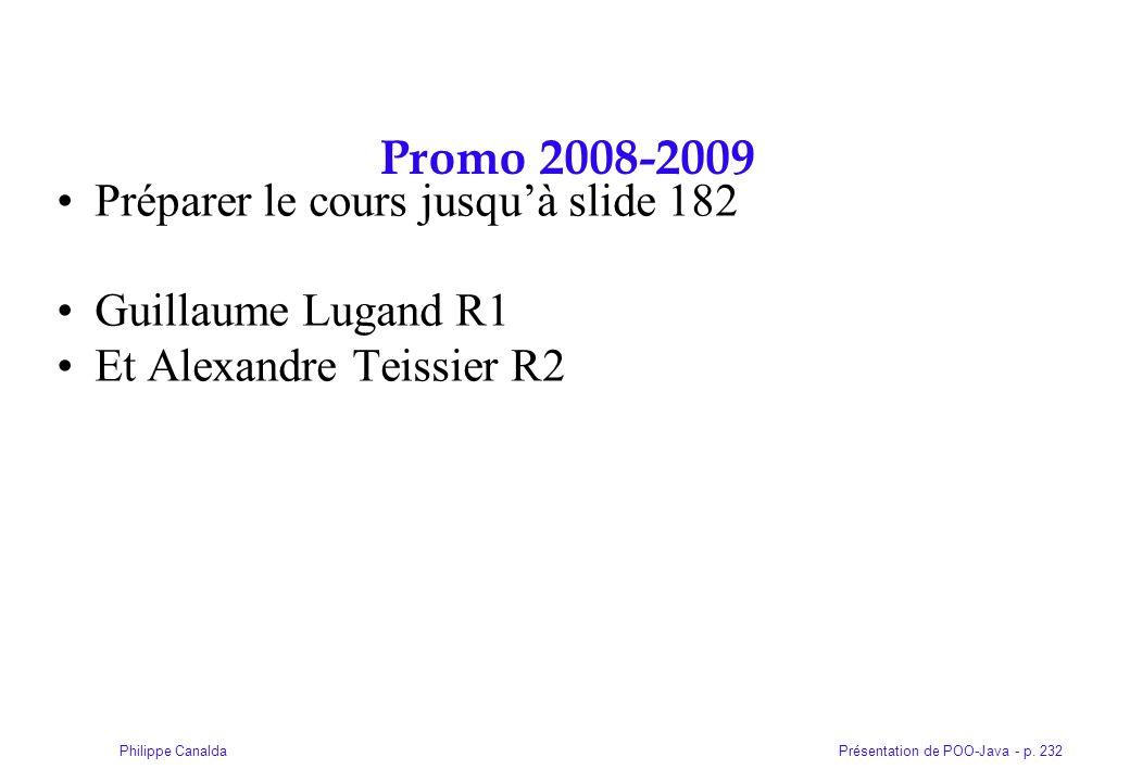 Présentation de POO-Java - p. 232Philippe Canalda Promo 2008-2009 Préparer le cours jusquà slide 182 Guillaume Lugand R1 Et Alexandre Teissier R2