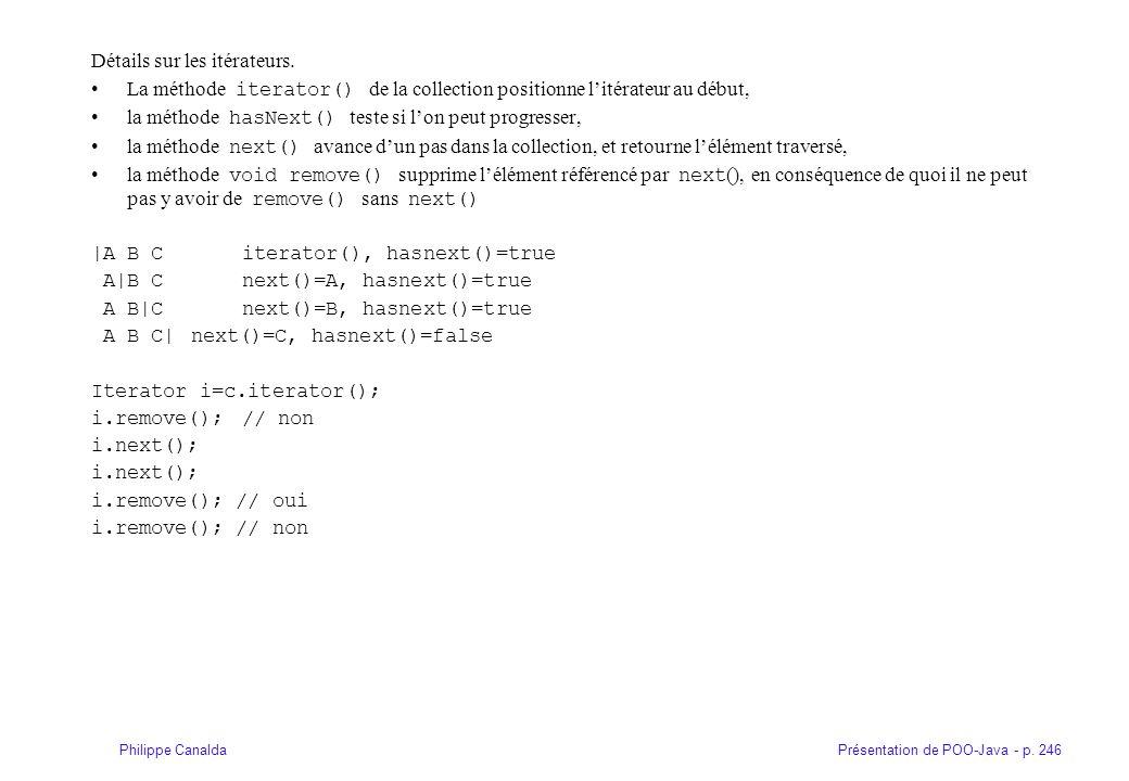 Présentation de POO-Java - p. 246Philippe Canalda Détails sur les itérateurs. La méthode iterator() de la collection positionne litérateur au début, l