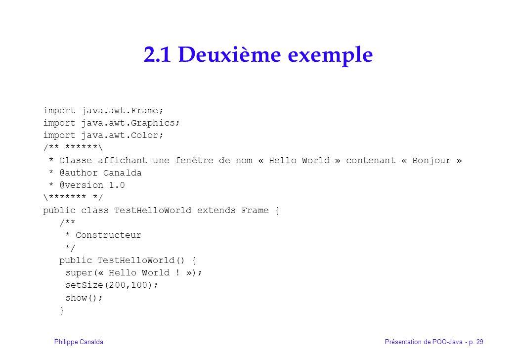 Présentation de POO-Java - p. 29Philippe Canalda 2.1 Deuxième exemple import java.awt.Frame; import java.awt.Graphics; import java.awt.Color; /** ****