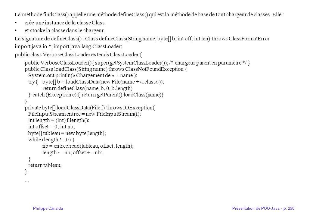 Présentation de POO-Java - p. 290Philippe Canalda La méthode findClass() appelle une méthode defineClass() qui est la méthode de base de tout chargeur