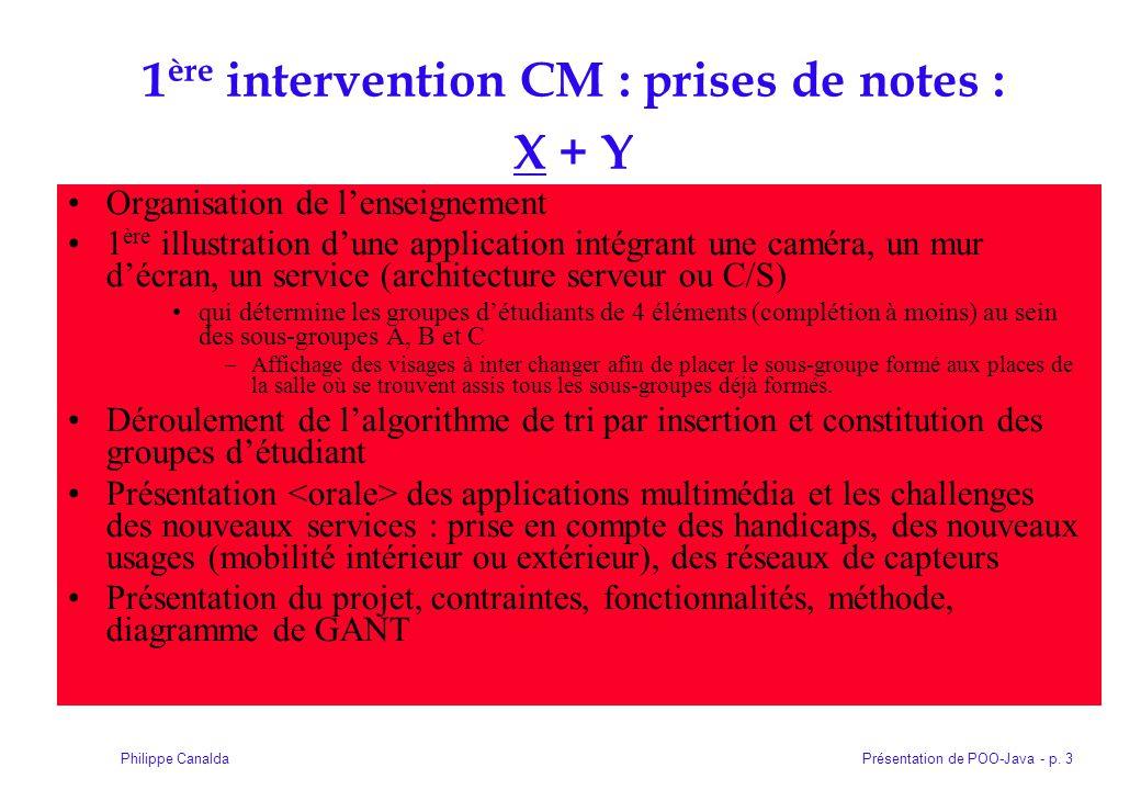 Présentation de POO-Java - p. 3Philippe Canalda 1 ère intervention CM : prises de notes : X + Y Organisation de lenseignement 1 ère illustration dune