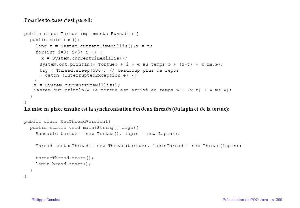 Présentation de POO-Java - p. 300Philippe Canalda Pour les tortues cest pareil: public class Tortue implements Runnable { public void run(){ long t =