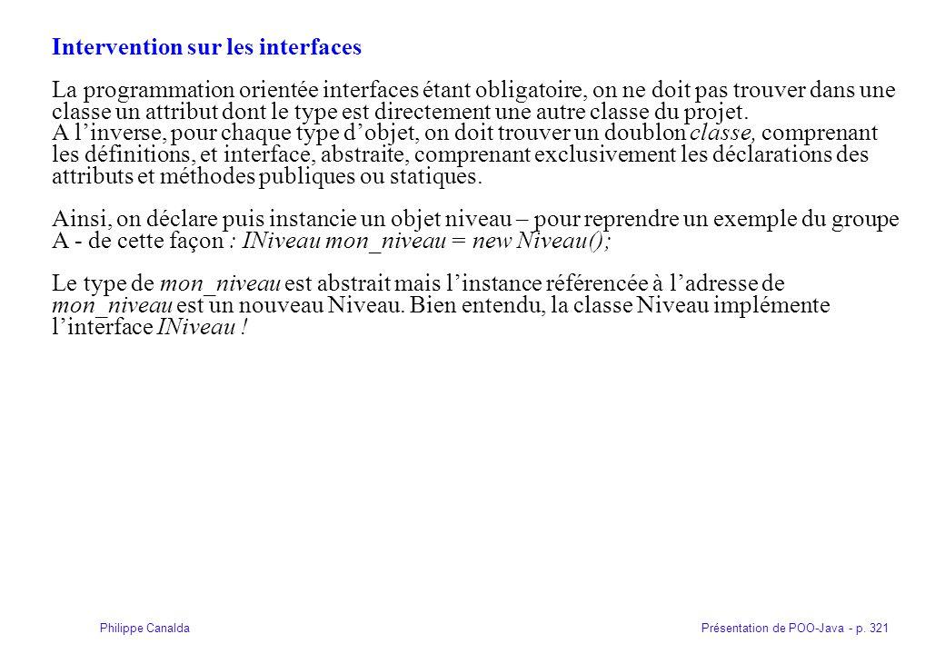 Présentation de POO-Java - p. 321Philippe Canalda Intervention sur les interfaces La programmation orientée interfaces étant obligatoire, on ne doit p