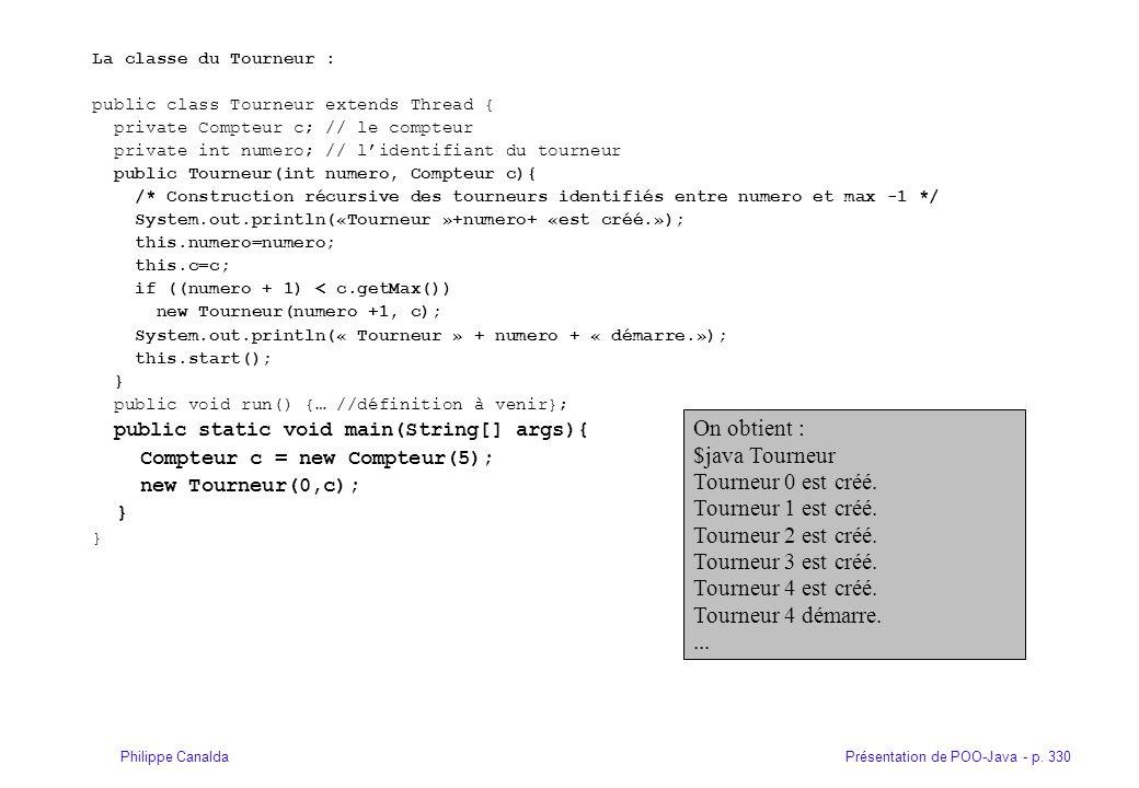 Présentation de POO-Java - p. 330Philippe Canalda La classe du Tourneur : public class Tourneur extends Thread { private Compteur c; // le compteur pr